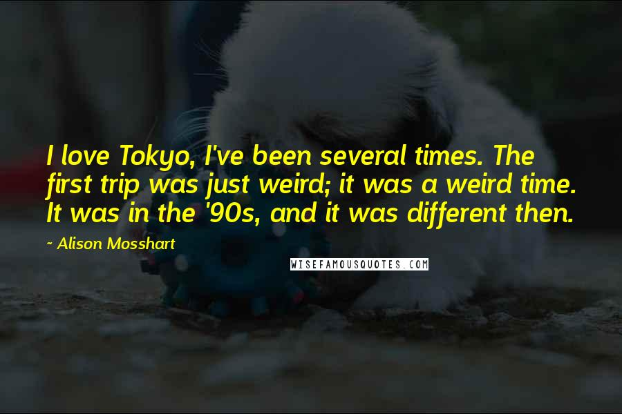 Alison Mosshart quotes: I love Tokyo, I've been several times. The first trip was just weird; it was a weird time. It was in the '90s, and it was different then.