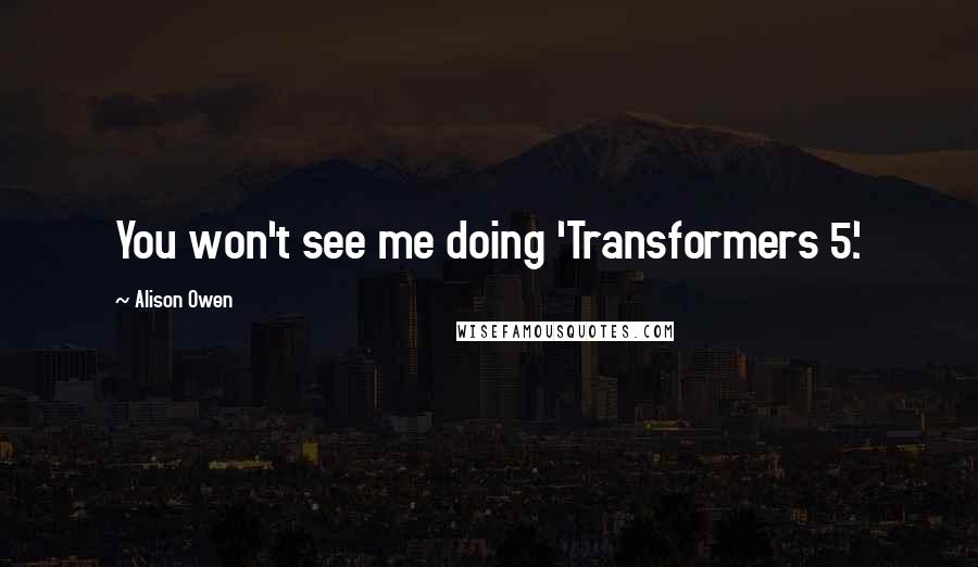 Alison Owen quotes: You won't see me doing 'Transformers 5.'