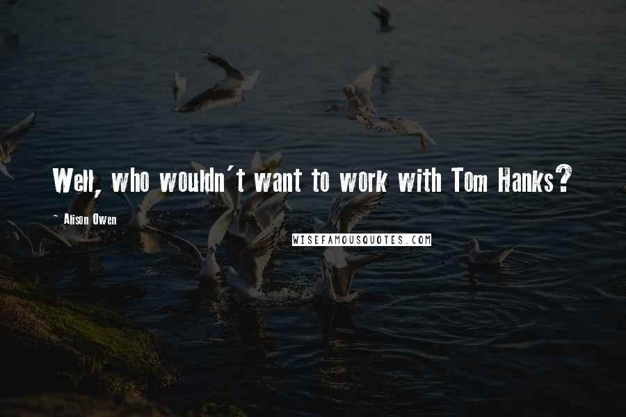 Alison Owen quotes: Well, who wouldn't want to work with Tom Hanks?