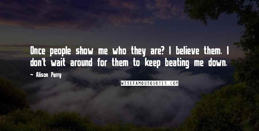 Alison Perry quotes: Once people show me who they are? I believe them. I don't wait around for them to keep beating me down.