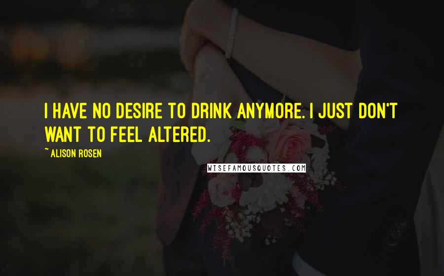 Alison Rosen quotes: I have no desire to drink anymore. I just don't want to feel altered.