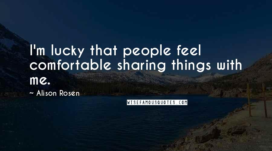 Alison Rosen quotes: I'm lucky that people feel comfortable sharing things with me.