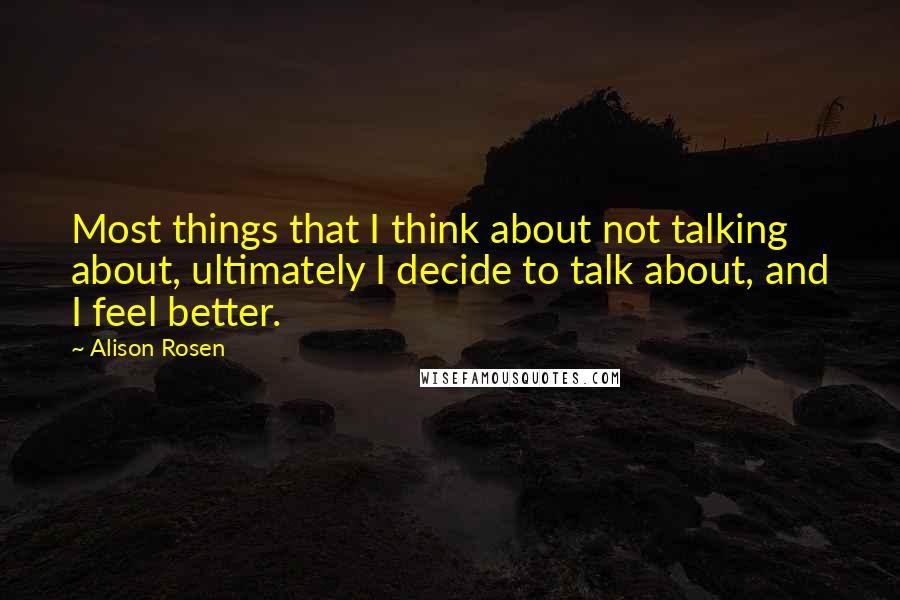 Alison Rosen quotes: Most things that I think about not talking about, ultimately I decide to talk about, and I feel better.
