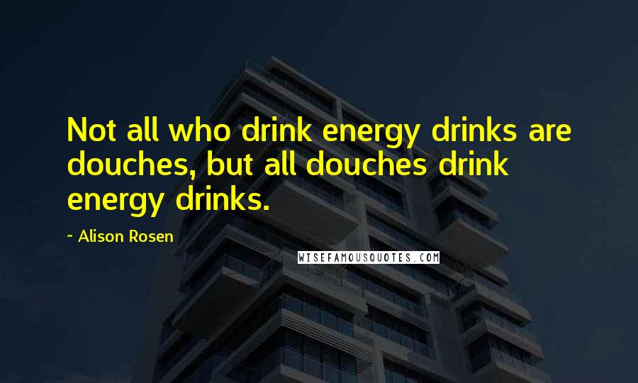 Alison Rosen quotes: Not all who drink energy drinks are douches, but all douches drink energy drinks.