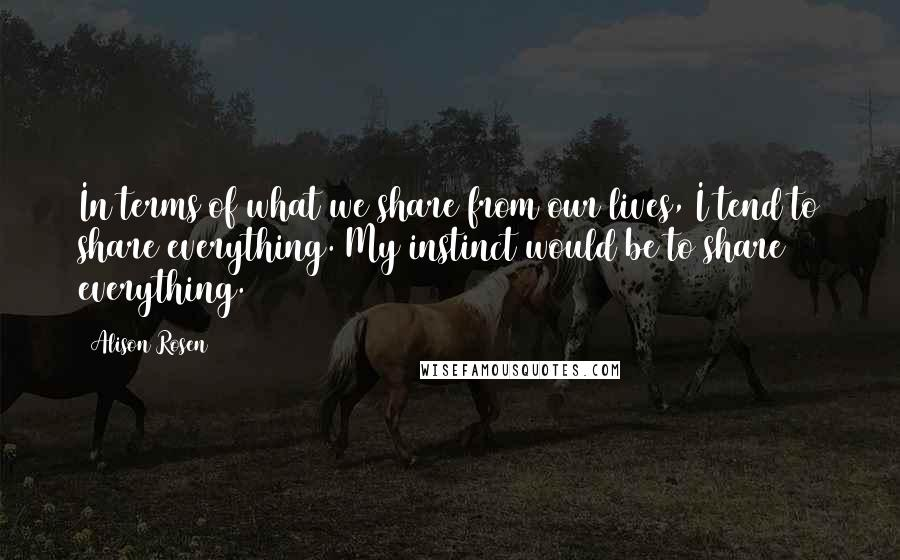 Alison Rosen quotes: In terms of what we share from our lives, I tend to share everything. My instinct would be to share everything.