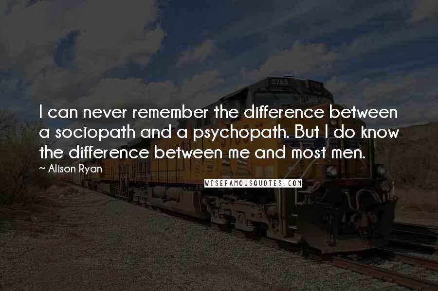 Alison Ryan quotes: I can never remember the difference between a sociopath and a psychopath. But I do know the difference between me and most men.