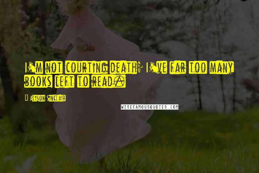 Alison Sinclair quotes: I'm not courting death; I've far too many books left to read.