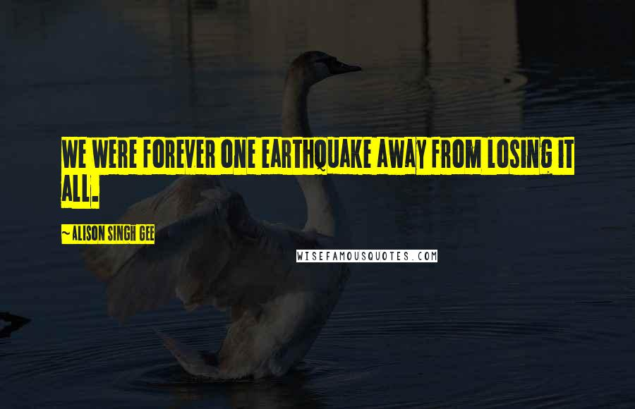 Alison Singh Gee quotes: We were forever one earthquake away from losing it all.