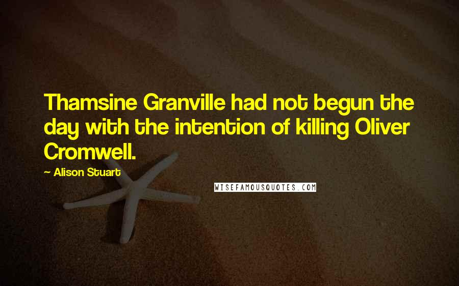Alison Stuart quotes: Thamsine Granville had not begun the day with the intention of killing Oliver Cromwell.
