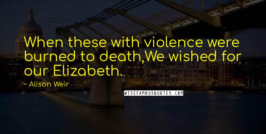 Alison Weir quotes: When these with violence were burned to death,We wished for our Elizabeth.
