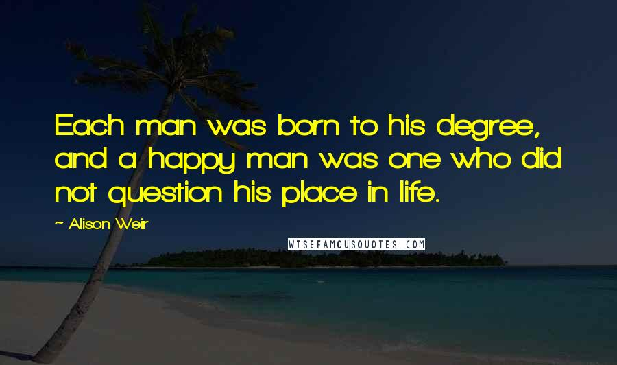 Alison Weir quotes: Each man was born to his degree, and a happy man was one who did not question his place in life.