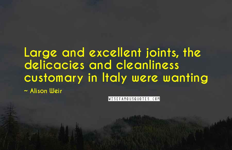 Alison Weir quotes: Large and excellent joints, the delicacies and cleanliness customary in Italy were wanting