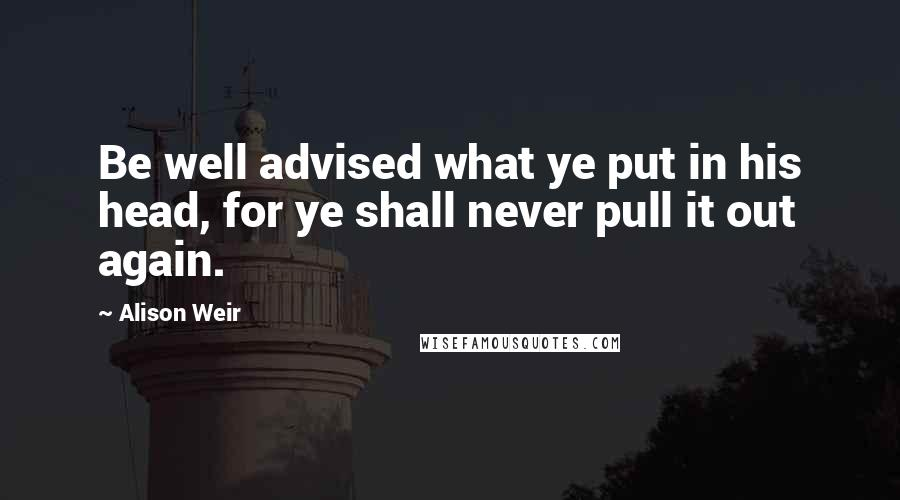 Alison Weir quotes: Be well advised what ye put in his head, for ye shall never pull it out again.