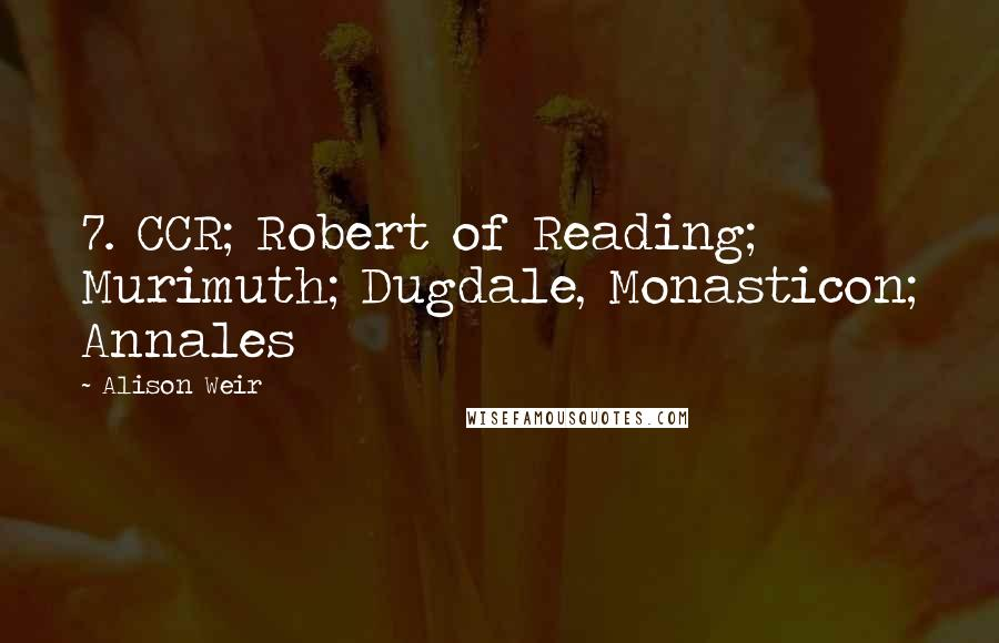 Alison Weir quotes: 7. CCR; Robert of Reading; Murimuth; Dugdale, Monasticon; Annales