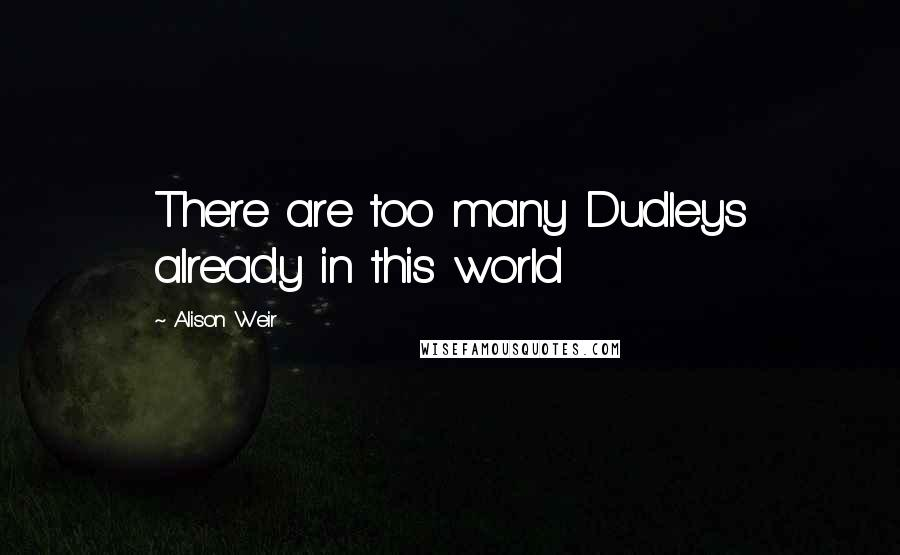 Alison Weir quotes: There are too many Dudleys already in this world