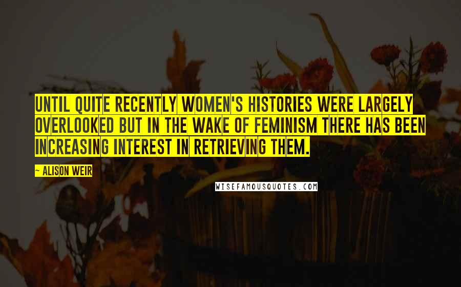 Alison Weir quotes: Until quite recently women's histories were largely overlooked but in the wake of feminism there has been increasing interest in retrieving them.