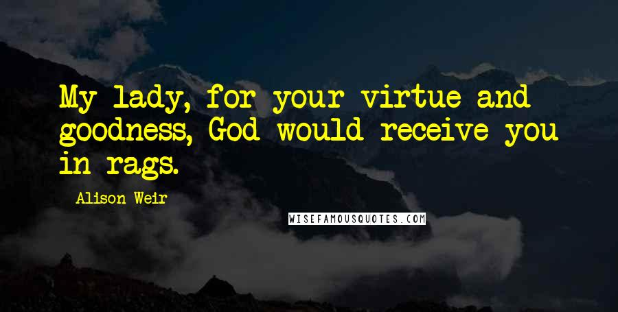 Alison Weir quotes: My lady, for your virtue and goodness, God would receive you in rags.
