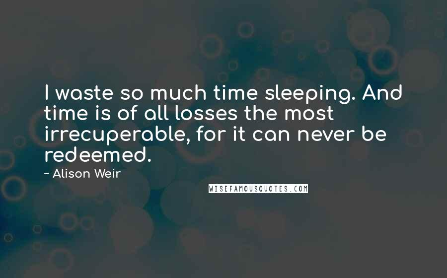 Alison Weir quotes: I waste so much time sleeping. And time is of all losses the most irrecuperable, for it can never be redeemed.