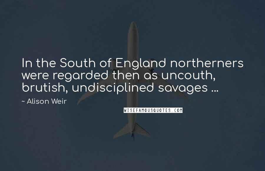 Alison Weir quotes: In the South of England northerners were regarded then as uncouth, brutish, undisciplined savages ...