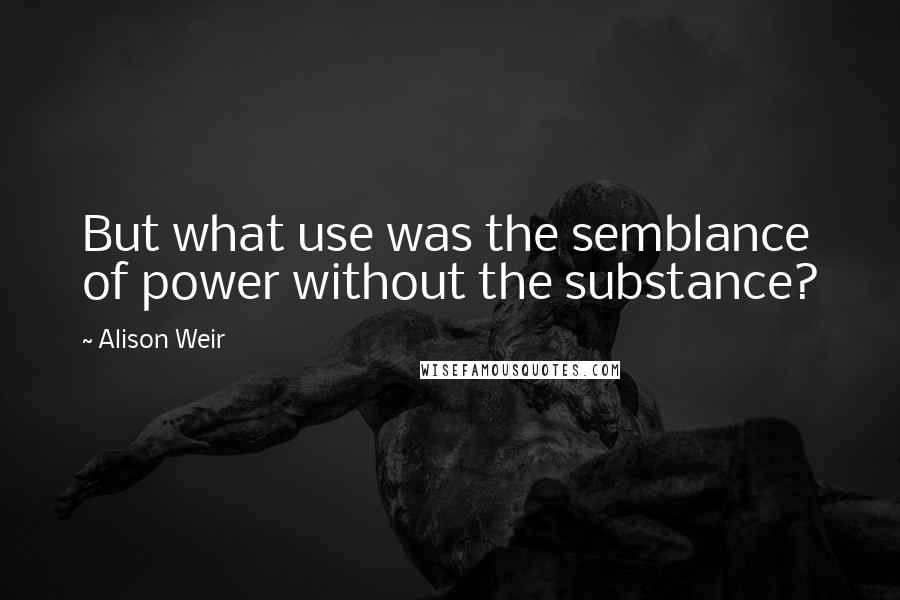 Alison Weir quotes: But what use was the semblance of power without the substance?