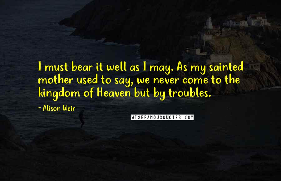 Alison Weir quotes: I must bear it well as I may. As my sainted mother used to say, we never come to the kingdom of Heaven but by troubles.