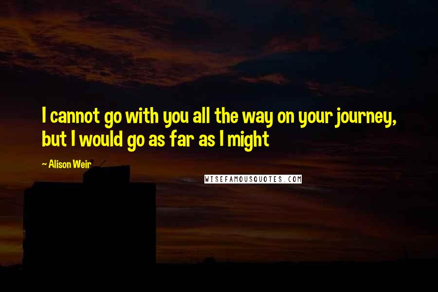 Alison Weir quotes: I cannot go with you all the way on your journey, but I would go as far as I might