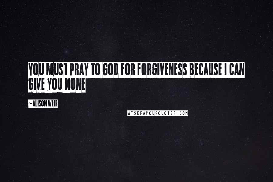 Alison Weir quotes: You must pray to God for forgiveness because I can give you none