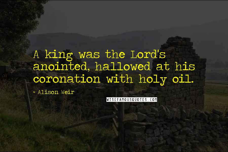 Alison Weir quotes: A king was the Lord's anointed, hallowed at his coronation with holy oil.