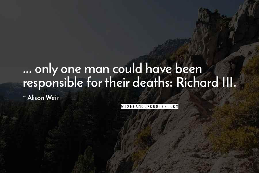Alison Weir quotes: ... only one man could have been responsible for their deaths: Richard III.