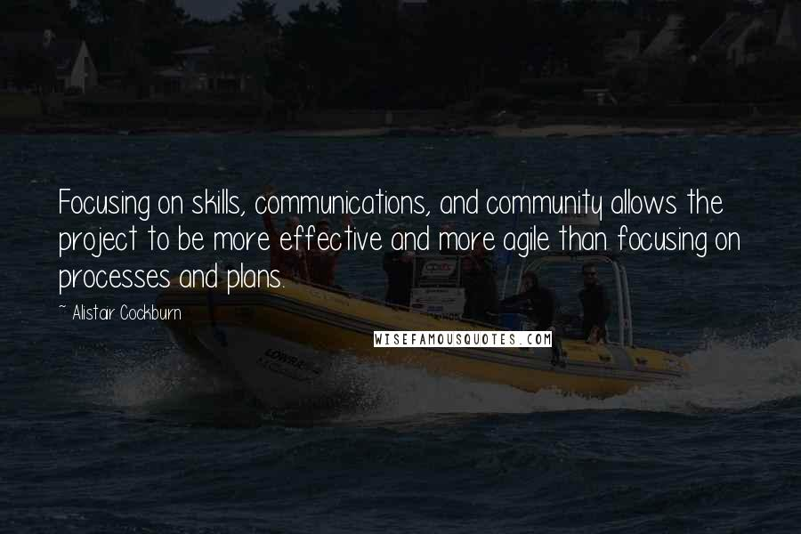 Alistair Cockburn quotes: Focusing on skills, communications, and community allows the project to be more effective and more agile than focusing on processes and plans.