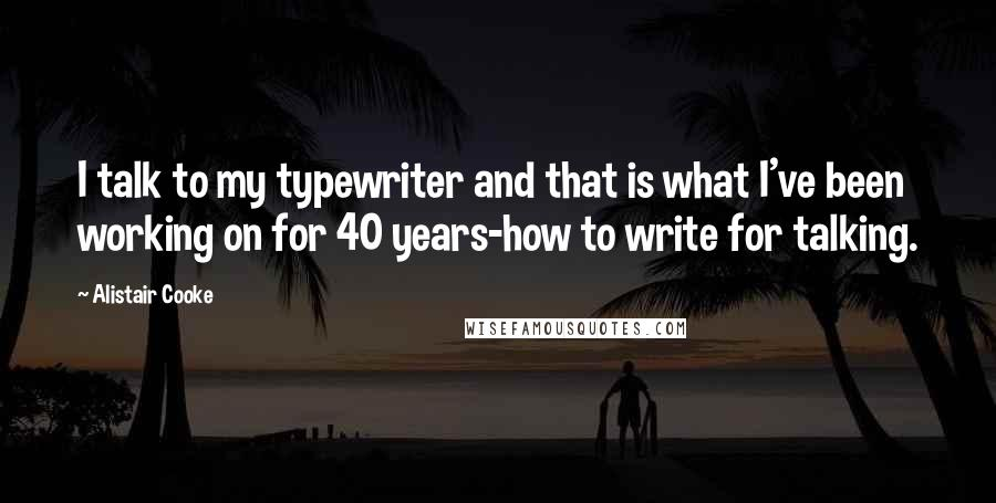 Alistair Cooke quotes: I talk to my typewriter and that is what I've been working on for 40 years-how to write for talking.