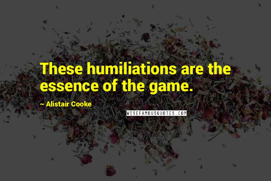 Alistair Cooke quotes: These humiliations are the essence of the game.