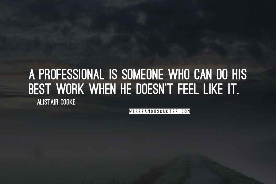 Alistair Cooke quotes: A professional is someone who can do his best work when he doesn't feel like it.