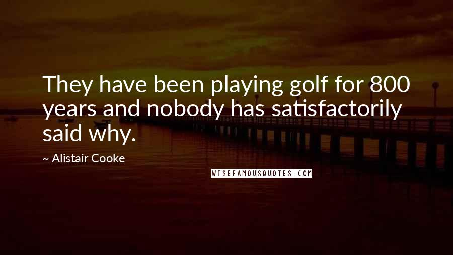 Alistair Cooke quotes: They have been playing golf for 800 years and nobody has satisfactorily said why.