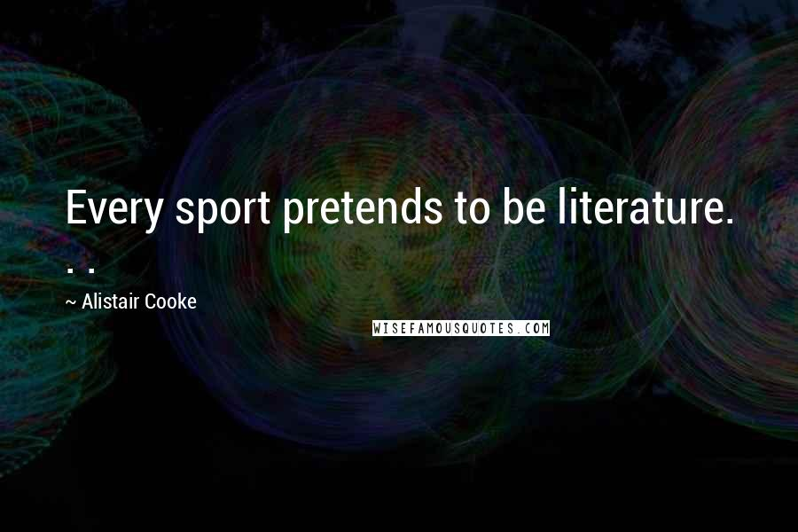 Alistair Cooke quotes: Every sport pretends to be literature. . .