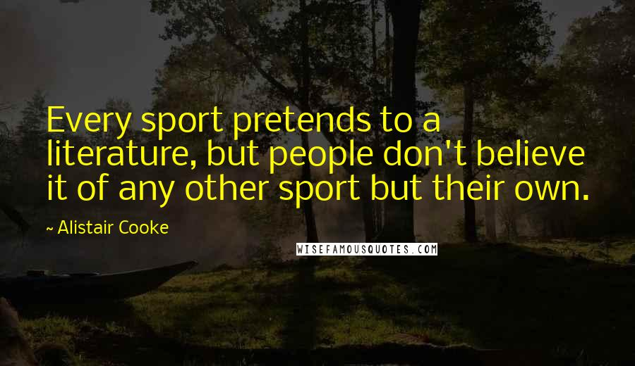 Alistair Cooke quotes: Every sport pretends to a literature, but people don't believe it of any other sport but their own.