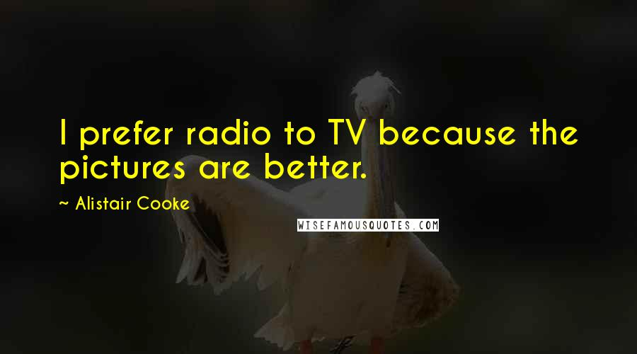 Alistair Cooke quotes: I prefer radio to TV because the pictures are better.