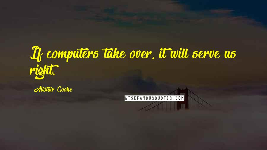 Alistair Cooke quotes: If computers take over, it will serve us right.