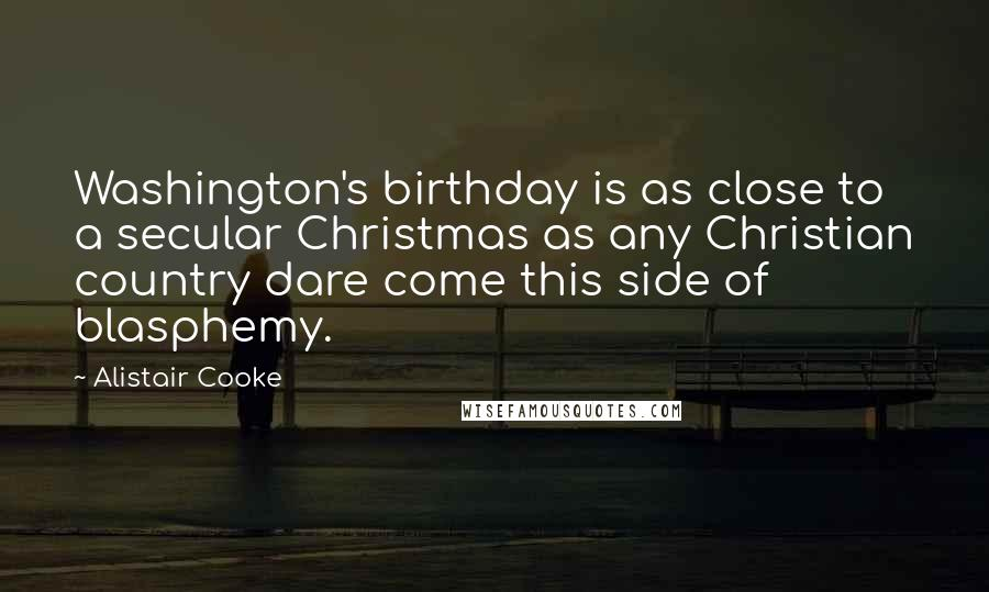 Alistair Cooke quotes: Washington's birthday is as close to a secular Christmas as any Christian country dare come this side of blasphemy.