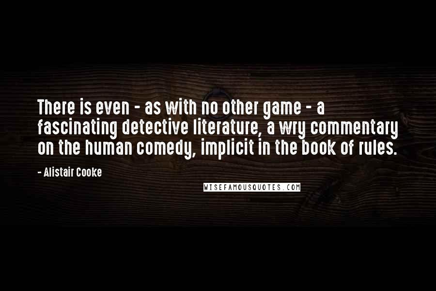 Alistair Cooke quotes: There is even - as with no other game - a fascinating detective literature, a wry commentary on the human comedy, implicit in the book of rules.