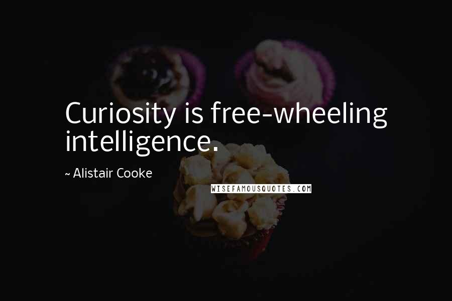 Alistair Cooke quotes: Curiosity is free-wheeling intelligence.