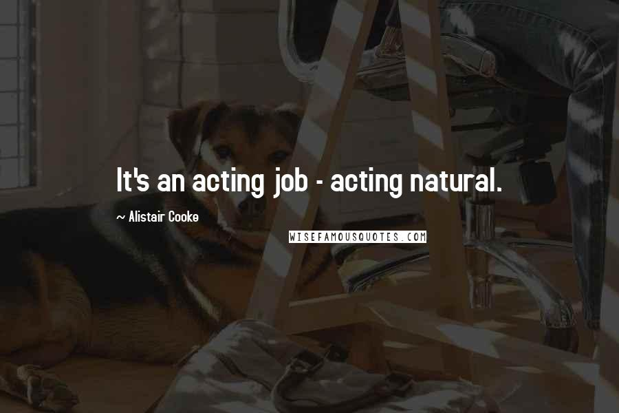 Alistair Cooke quotes: It's an acting job - acting natural.