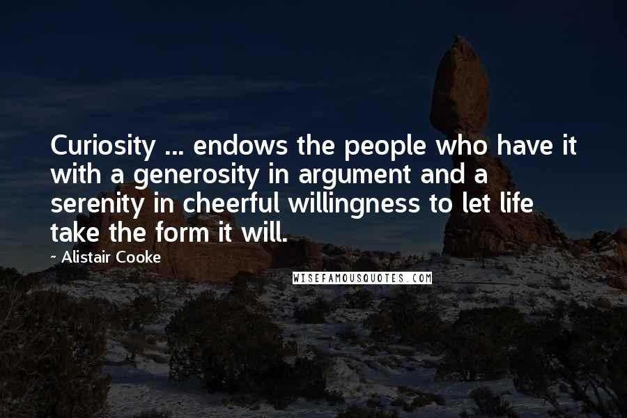 Alistair Cooke quotes: Curiosity ... endows the people who have it with a generosity in argument and a serenity in cheerful willingness to let life take the form it will.