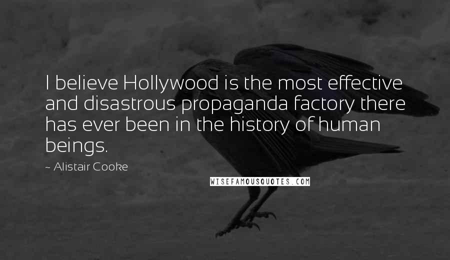 Alistair Cooke quotes: I believe Hollywood is the most effective and disastrous propaganda factory there has ever been in the history of human beings.