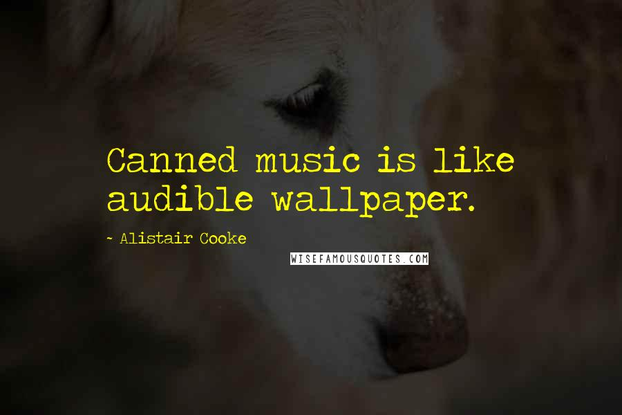 Alistair Cooke quotes: Canned music is like audible wallpaper.