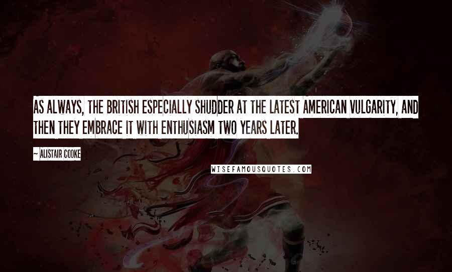 Alistair Cooke quotes: As always, the British especially shudder at the latest American vulgarity, and then they embrace it with enthusiasm two years later.