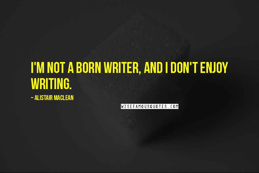Alistair MacLean quotes: I'm not a born writer, and I don't enjoy writing.
