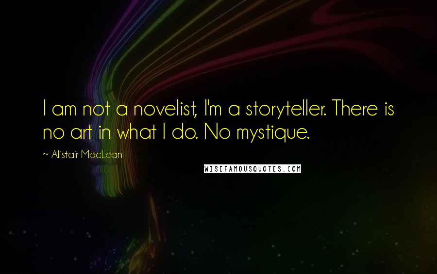 Alistair MacLean quotes: I am not a novelist, I'm a storyteller. There is no art in what I do. No mystique.