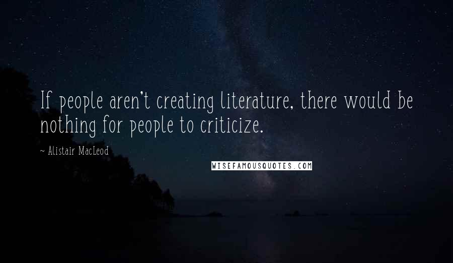 Alistair MacLeod quotes: If people aren't creating literature, there would be nothing for people to criticize.