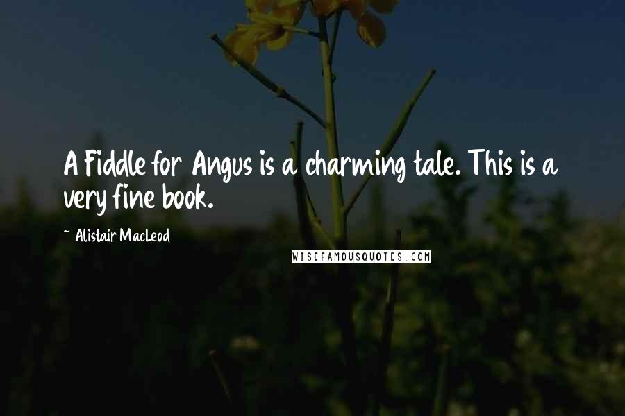 Alistair MacLeod quotes: A Fiddle for Angus is a charming tale. This is a very fine book.
